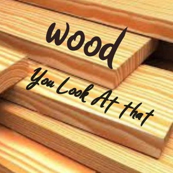 Wood You Look At That