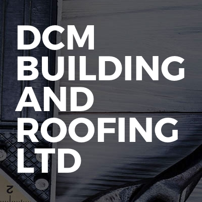 Dcm building and roofing ltd