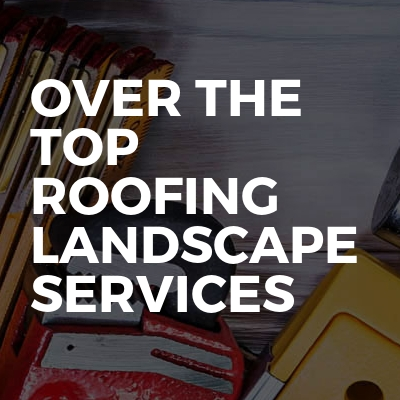 Over The Top Roofing Landscape Services