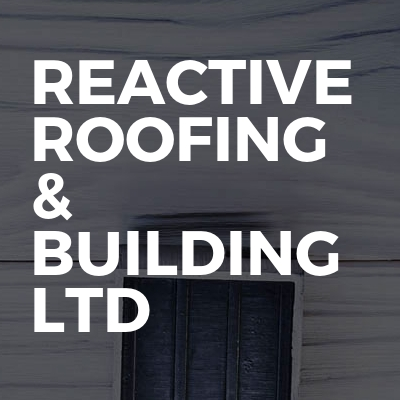 Reactive roofing & building ltd