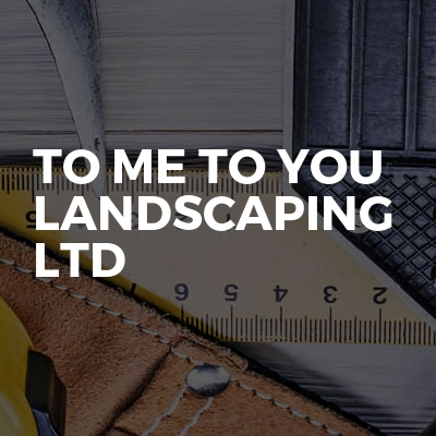 To Me To You Landscaping Ltd